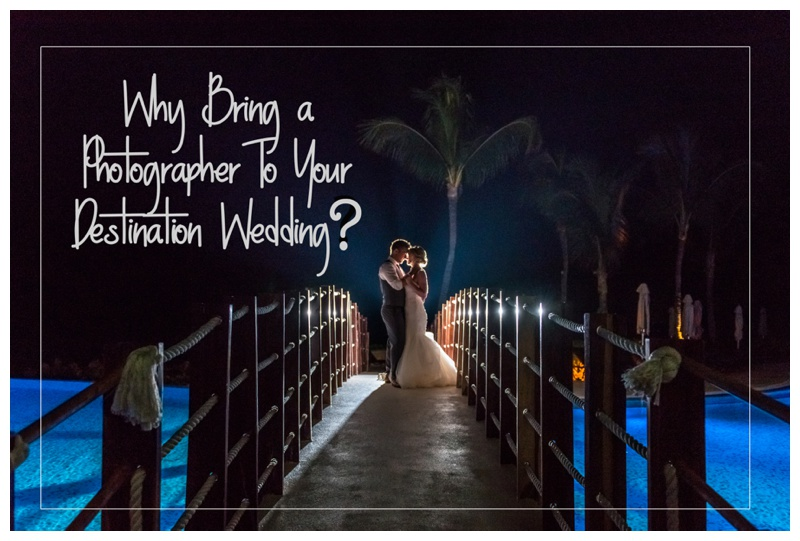 Why Bring a Photographer To Your Destination Wedding?