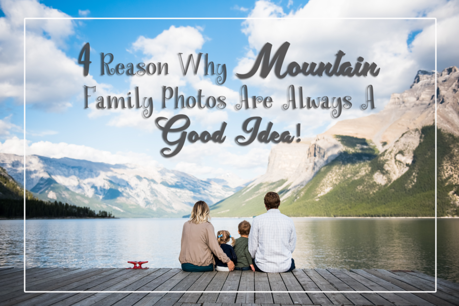 4 Reason Why Mountain Family Photos Are Always A Good Idea