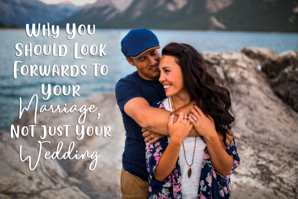 Why You Should Look Forwards to Your Marriage, Not Just Your Wedding